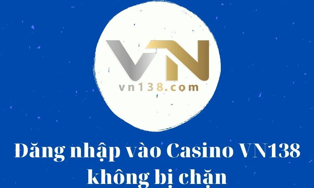 Đăng nhập vào Casino VN138 không bị chặn