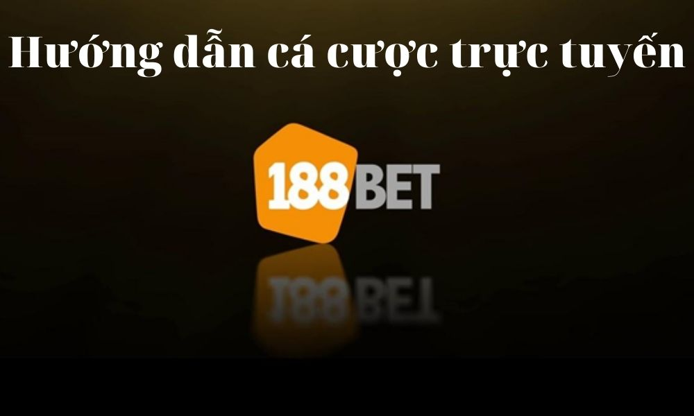 Hướng dẫn cá cược trực tuyến tại 188Bet